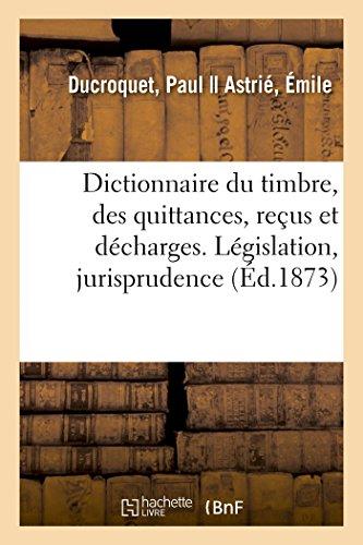 Dictionnaire du timbre, des quittances, reçus et décharges. Législation, jurisprudence par Ducroquet