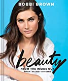 Bobbi Brown's Beauty from the Inside Out: Makeup - Wellness - Confidence - Bobbi Brown