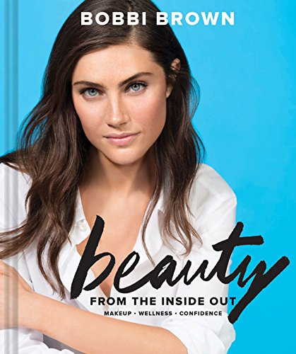 Bobbi Brown's Beauty from the Inside Out: Makeup - Wellness - Confidence