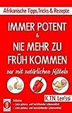 IMMER POTENT & NIE MEHR ZU FRüH KOMMEN – Afrikanische Tipps, Tricks & Rezepte mit natürlichen Mitteln: Inklusive Listen potenz- und lusttötender Lebensmittel & potenz- und luststärkender Lebensmittel