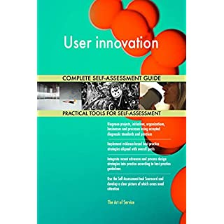 User innovation All-Inclusive Self-Assessment - More than 680 Success Criteria, Instant Visual Insights, Comprehensive Spreadsheet Dashboard, Auto-Prioritized for Quick Results