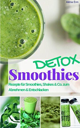Grüne Detox Smoothies und Shakes zum Abnehmen & Entschlacken: Das Rezeptbuch: Rezepte für Detox Smoothies - Grüne Smoothies zum Entgiften & Abnehmen (Gesund & Fit mit Smoothies 1) (Lieblings-buch-listen)