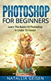 Photoshop: Photoshop For Beginners - Learn The Basics Of Photoshop In Under 10 Hours! - Plain And Simple (Graphic Design, Photo Editing, Adobe Photoshop, Digital Photography Book 1)