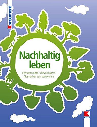 Nachhaltig leben: Bewusst kaufen, sinnvoll nutzen. Alternativen zum Wegwerfen