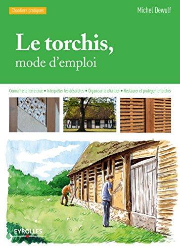 Le torchis, mode d'emploi: Connaître la terre crue - Interpréter les désordres - Organiser le chantier - Restaurer et protéger le torchis (Chantiers pratiques) par Michel Dewulf