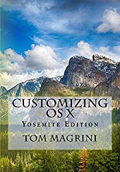 CUSTOMIZING OS X - Yosemite Edition: Fantastic Tricks, Tweaks, Hacks, Secret Commands, & Hidden Features to Customize Your OS X User Experience