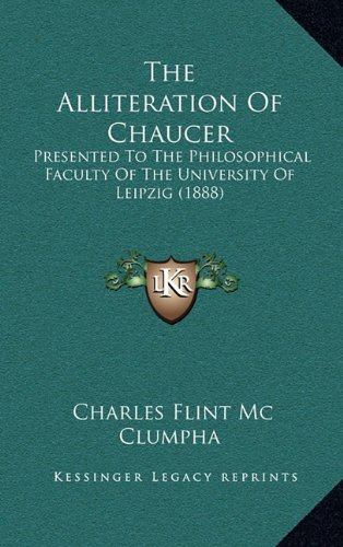 The Alliteration of Chaucer: Presented to the Philosophical Faculty of the University of Leipzig (1888)