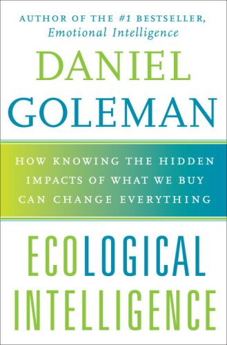 Ecological Intelligence: How Knowing the Hidden Impacts of What We Buy Can Change Everything