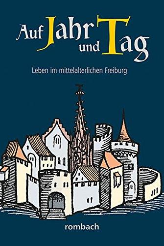 Auf Jahr und Tag – Leben im mittelalterlichen Freiburg (Schlaglichter regionaler Geschichte)
