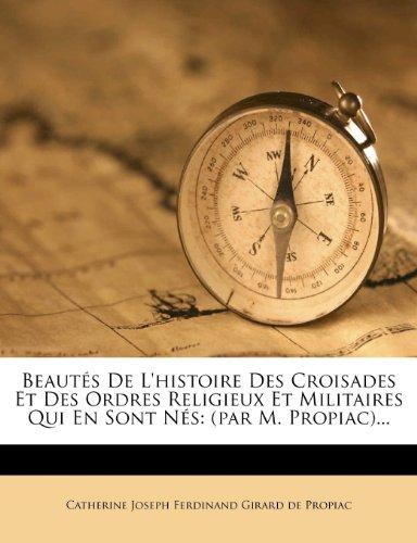 Beautés De L'histoire Des Croisades Et Des Ordres Religieux Et Militaires Qui En Sont Nés: (par M. Propiac)...