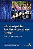 Wie erfolgreiche Familienunternehmen handeln. Good Practice Fallanalysen. Eine Studie des Forschungsinstituts für Familienunternehmen der Wirtschaftsuniversität Wien
