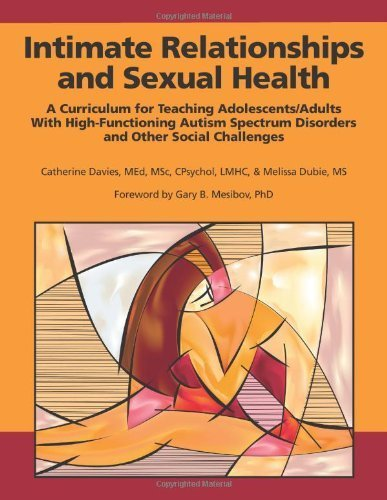 Intimate Relationships and Sexual Health: A Curriculum for Teaching Adolescents/Adults with High-Functioning Autism Spectrum Disorders and Other Social Challenges by Catherine Davies, Melissa Dubie (2011) Paperback