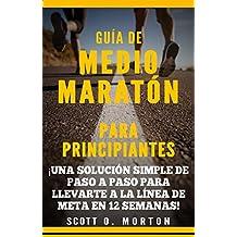 Guía de Medio Maratón para Principiantes: ¡Una solución simple de paso a paso para llevarte a la línea de meta en 12 semanas! (Beginner To Finisher nº 4) (Spanish Edition)