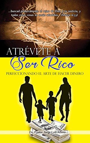 Atrévete a Ser Rico: Perfeccionando el Arte de Hacer Dinero por Dr./Pastor: Jorge Luis Albino