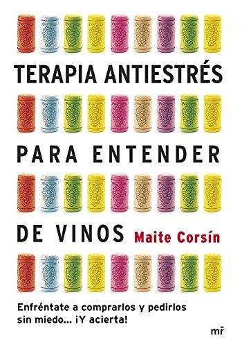 Terapia antiestrés para entender de vinos : enfréntate a comprarlos y pedirlos sin miedo-- ¡Y acierta! por Maite Corsín