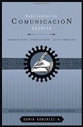 Habilidades de comunicacion escrita: Asertividad + persuasion + alto impacto (Mentoring Para Comunicadores Inteligentes)