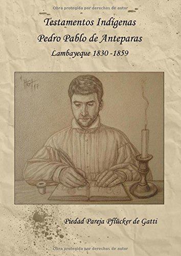 Descargar Libro TESTAMENTOS INDÍGENAS: Pedro Pablo de Anteparas Lambayeque 1830 – 1859 de Piedad Amelia Pareja Pflücker de Gatti