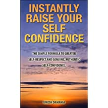Instantly Raise Your Self Confidence: The Simple Formula to Greater Self-Respect and Genuine, Authentic Self-Confidence (English Edition)