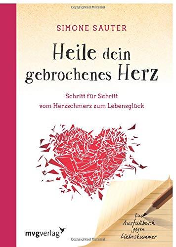Heile dein gebrochenes Herz: Schritt für Schritt vom Herzschmerz zum Lebensglück. Ein Ausfüllbuch gegen Liebeskummer -