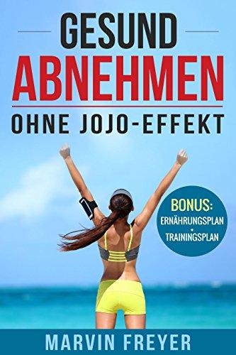 Gesund Abnehmen: Ohne Jojo-Effekt - Abnehmen und Gewicht dauerhaft halten ohne Verzicht!