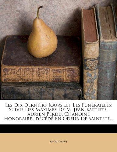 Les Dix Derniers Jours...Et Les Fun Railles: Suivis Des Maximes de M. Jean-Baptiste-Adrien Perdu, Chanoine Honoraire...D C D En Odeur de Saintet ...