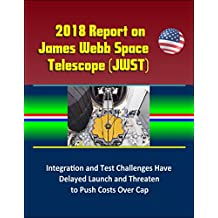 2018 Report on James Webb Space Telescope (JWST): Integration and Test Challenges Have Delayed Launch and Threaten to Push Costs Over Cap