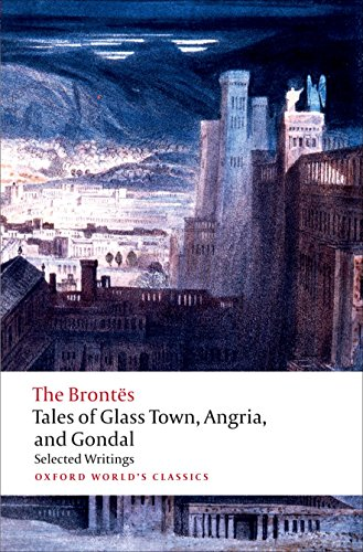 Tales of Glass Town, Angria, and Gondal Selected Early Writings (Oxford World's Classics)