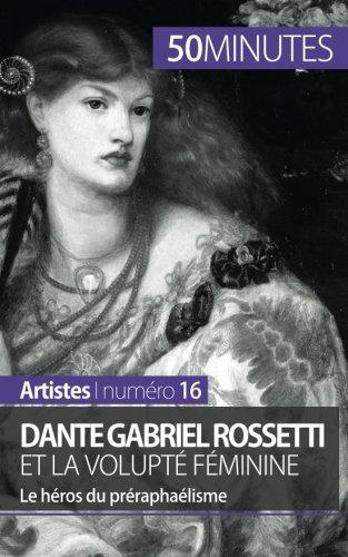 Dante Gabriel Rossetti et la volupté féminine: Le héros du préraphaélisme par Anne-Sophie Lesage