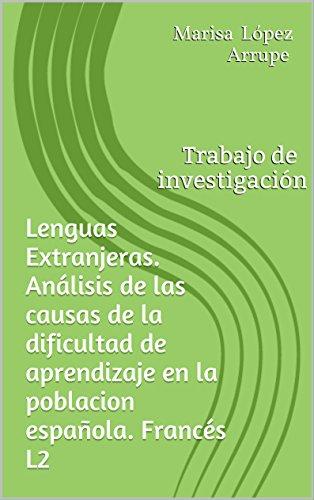Lenguas Extranjeras. Análisis de las causas de la dificultad de aprendizaje en la poblacion española. Francés L2: Trabajo de investigación por Marisa  López Arrupe