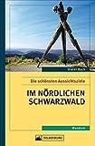 Die schönsten Aussichtsziele im nördlichen Schwarzwald. Ein Wanderführer für Leute mit Überblick. Mit Tipps und Informationen zu Natur und Kultur in der Region.
