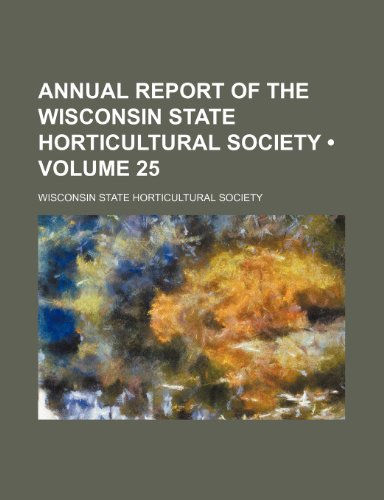 Annual Report of the Wisconsin State Horticultural Society (Volume 25)