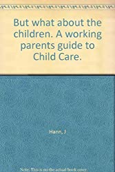 But what about the children. A working parents guide to Child Care.