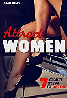Attract Women: 7 Secret steps to Dating a Woman of your Dreams (Dating advice for men,Tips, Flirting, Body Language of the Alpha male, Getting her laid, Relationships, Bedroom Domination) by [Kelly, Adam]