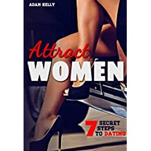 Attract Women: 7 Secret steps to Dating a Woman of your Dreams (Dating advice for men,Tips, Flirting, Body Language of the Alpha male, Getting her laid, Relationships, Bedroom Domination)