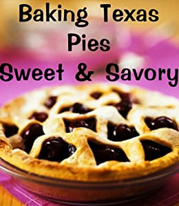 Baking Texas Pies-Sweet & Savory (Delicious Recipes Book 9) by [Kessler, June]