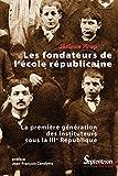Les fondateurs de l'école républicaine: La première génération des instituteurs sous la iiie République