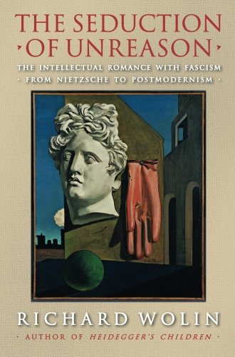 The Seduction of Unreason: The Intellectual Romance with Fascism from Nietzsche to Postmodernism