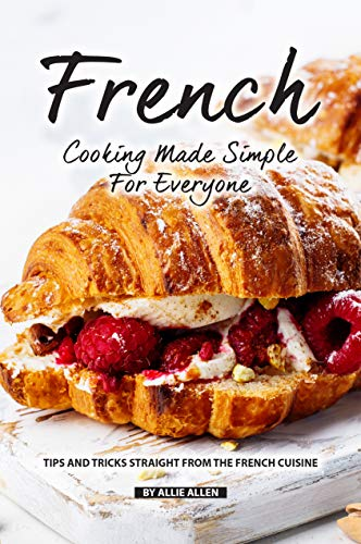French Cooking Made Simple for Everyone: Tips and Tricks Straight from The French Cuisine (English Edition)