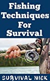 Fishing Techniques For Survival: The Most Effective Techniques To Catch Fish In A Survival Situation Without Traditional Fishing Equipment (English Edition)