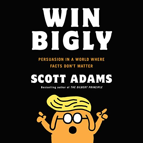 Win Bigly: Persuasion in a World Where Facts Don't Matter