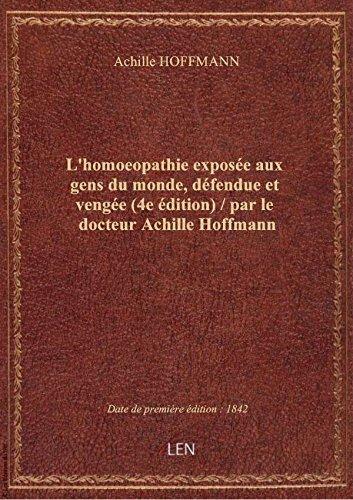 L'homoeopathie expose aux gens du monde, dfendue et venge (4e dition) / par le docteur Achille H
