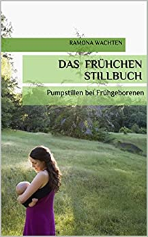 Das Frühchen Stillbuch: Pumpstillen bei Frühgeborenen von [Wachten, Ramona]