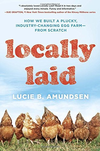 Locally Laid: How We Built a Plucky, Industry-changing Egg Farm - from Scratch by Lucie B. Amundsen (2016-03-01)