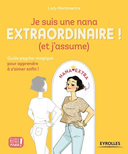 Je suis une nana extraordinaire ! (et j'assume): Guide psycho-magique pour apprendre à s'aimer enfin ! (Girl power !) par Lady Montmartre
