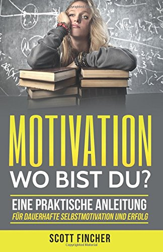Motivation, wo bist du?: Eine praktische Anleitung für dauerhafte Selbstmotivation und Erfolg. (Motivationstraining, Motivation im Alltag, Motivation Eigenmotivation, Motivation und Disziplin,)