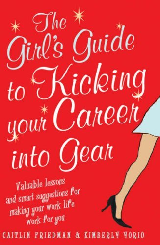 The Girl's Guide to Kicking Your Career into Gear: Valuable Lessons and Smart Suggestions for Making Your Work Life Work for You by Caitlin Friedman (2008-05-31)