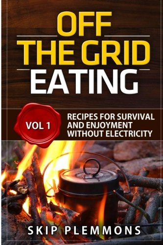 Off the Grid Eating: Recipes for Survival and Enjoyment without Electricity (Prepper\'s Kitchen, Band 1)