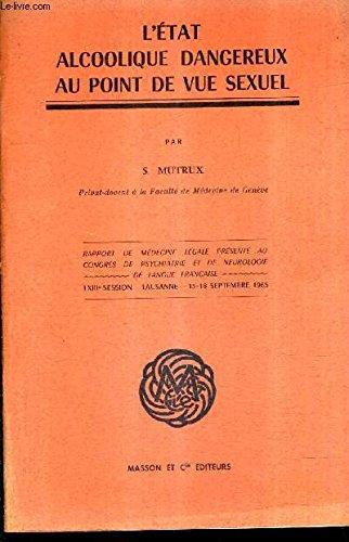 L'ETAT ALCOOLIQUE DANGEREUX AU POINT DE VUE SEXUEL - RAPPORT DE MEDECINE LEGALE PRESENTE AU CONGRES DE PSYCHIATRIE ET DE NEUROLOGIE DE LANGUE FRANCAISE LXIIIE SESSIONS SEPTEMBRE 1965 .