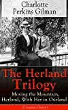 The Herland Trilogy: Moving the Mountain, Herland, With Her in Ourland (Utopian Classic): From the famous American novelist, feminist, social reformer ... for her short story The Yellow Wallpaper