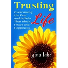 Trusting Life: Overcoming the Fear and Beliefs That Block Peace and Happiness by Gina Lake (2011-07-11)